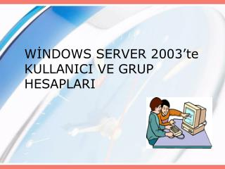 WİNDOWS SERVER 2003'te KULLANICI VE GRUP HESAPLARI