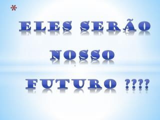 Eles ser�o      NOSSO  futuro  ????