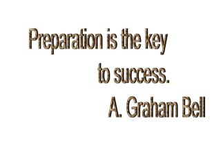 Preparation is the key                   to success.                              A. Graham Bell