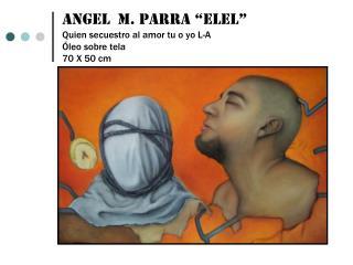 """Angel  m. parra """"elel"""" Quien secuestro al amor tu o yo L-A Óleo sobre tela 70 X 50 cm"""