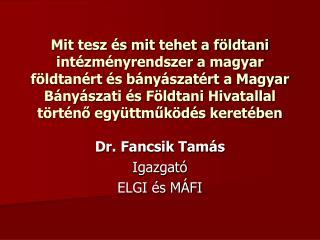 Dr. Fancsik Tamás Igazgató ELGI és MÁFI