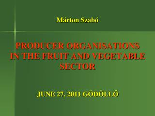 Márton Szabó  PRODUCER ORGANISATIONS  IN THE FRUIT AND VEGETABLE SECTOR
