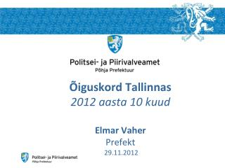 Õiguskord Tallinnas 2012 aasta 10 kuud Elmar Vaher Prefekt  29.11.2012