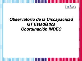 Observatorio de la Discapacidad GT Estadística Coordinación INDEC