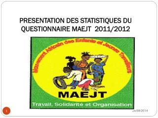 PRESENTATION DES STATISTIQUES DU QUESTIONNAIRE MAEJT  2011/2012