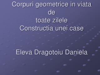 Corpuri geometrice in viata de toate zilele Constructia unei case Eleva Dragotoiu Daniela
