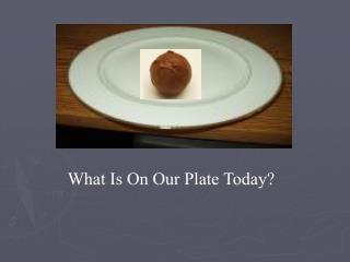 What Is On Our Plate Today?