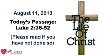 August 11, 2013 Today's Passage: Luke  2:36-52 (Please read if you have not done so)