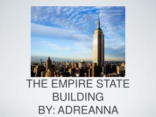 THE EMPIRE STATE BUILDING BY: ADREANNA