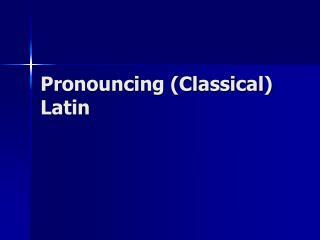 Pronouncing (Classical) Latin