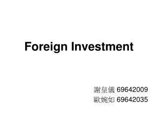 Foreign Investment 謝皇儀  69642009 歐婉如  69642035