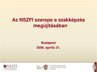 Az NSZFI szerepe a szakképzés megújításában Budapest 2009. április 21.