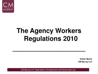 The Agency Workers Regulations 2010 ____________________ Esther Martin CM Murray LLP