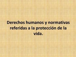 Derechos humanos y normativas referidas a la protección de la vida.