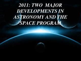 2011: TWO  MAJOR DEVELOPMENTS IN ASTRONOMY AND THE SPACE PROGRAM