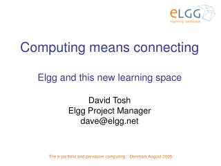 Computing means connecting Elgg and this new learning space David Tosh  Elgg Project Manager
