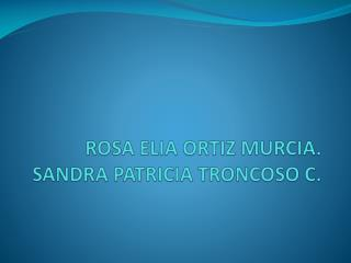 ROSA ELIA ORTIZ MURCIA. SANDRA PATRICIA TRONCOSO C.