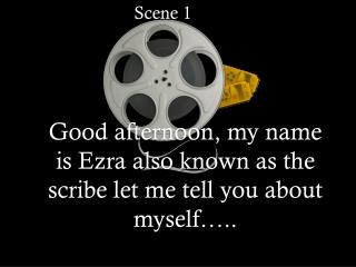 Good  afternoon, my name  is  Ezra also known as  the scribe let me tell you  about  myself…..