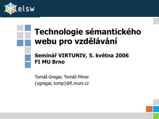 Technologie sémantického webu pro vzdělávání Seminář VIRTUNIV, 5. května 2006 FI MU Brno