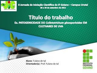 Título do trabalho Ex. PATOGENICIDADE DO  Colletotrichum  gloesporioides EM CULTIVARES DE UVA