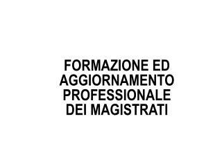 FORMAZIONE ED AGGIORNAMENTO PROFESSIONALE DEI MAGISTRATI