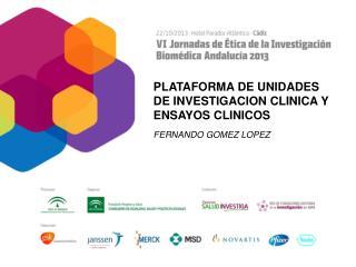 PLATAFORMA DE UNIDADES DE INVESTIGACION CLINICA Y ENSAYOS CLINICOS FERNANDO GOMEZ LOPEZ