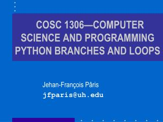 COSC 1306—COMPUTER SCIENCE AND PROGRAMMING PYTHON BRANCHES AND LOOPS