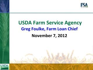 USDA Farm Service Agency Greg Foulke, Farm Loan Chief November 7, 2012