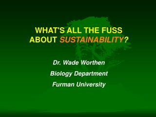WHAT'S ALL THE FUSS ABOUT  SUSTAINABILITY ?  Dr. Wade Worthen  Biology Department