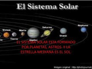 EL SISTEMA SOLAR ESTA FORMADO POR PLANETAS, ASTROS  Y LA ESTRELLA MEDIANA ES EL SOL.