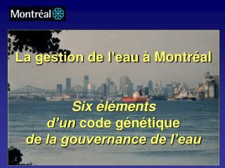 La gestion de l'eauà Montréal Six éléments  d'un  code génétique de la gouvernance de l'eau