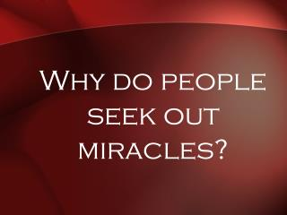 Why do people seek out miracles?