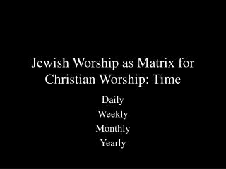 Jewish Worship as Matrix for Christian Worship: Time