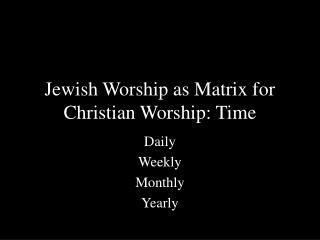 Jewish Worship as Matrix for Christian Worship: Time