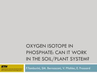 OXYGEN ISOTOPE IN PHOSPHATE: CAN IT WORK IN THE SOIL/PLANT SYSTEM?