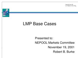 LMP Base Cases 		Presented to:  NEPOOL Markets Committee 	November 19, 2001 	Robert B. Burke