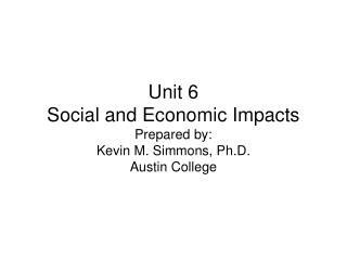 Unit 6 Social and Economic Impacts Prepared by: Kevin M. Simmons, Ph.D. Austin College