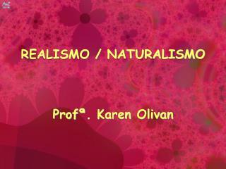 REALISMO / NATURALISMO Profª . Karen  Olivan