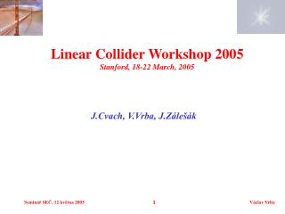 Linear Collider Workshop 2005 Stanford, 18-22 March, 2005