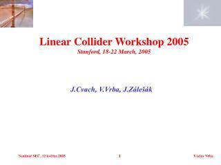 Linear Collider Workshop 2005 Stanford, 18-22 March, 2005