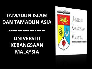 TAMADUN ISLAM DAN TAMADUN ASIA --------------------- UNIVERSITI KEBANGSAAN MALAYSIA
