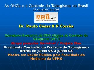 As ONGs e o Controle do Tabagismo no Brasil 25 de agosto de  2007 Dr. Paulo César R P Corrêa