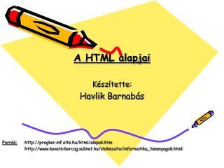 A HTML alapjai Készítette: Havlik  Barnabás Forrás:  progkorf.elte.hu/html/alapok.htm