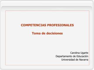 COMPETENCIAS PROFESIONALES Toma de decisiones Carolina Ugarte Departamento de Educación