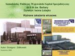 Samodzielny Publiczny Wojew dzki Szpital Specjalistyczny nr 5 im sw. Barbary Dyrektor: Iwona Lobejko