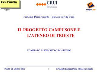 Prof. Ing. Dario Pozzetto – Dott.ssa Lorella Cucit IL PROGETTO CAMPUSONE E L'ATENEO DI TRIESTE