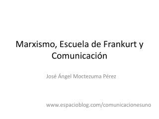 Marxismo, Escuela de Frankurt y Comunicaci n