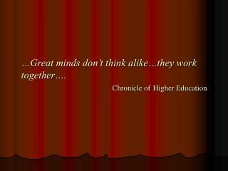 …Great minds don't think alike…they work together…. Chronicle of Higher Education