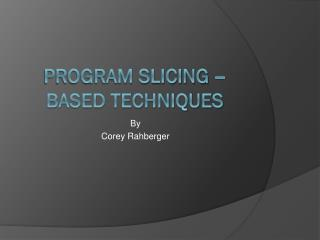 Program Slicing – Based Techniques
