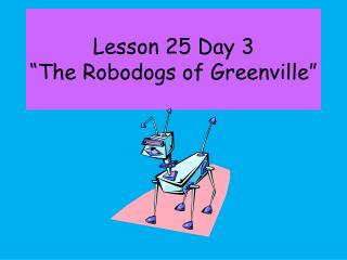 Lesson 25 Day 3  The Robodogs of Greenville